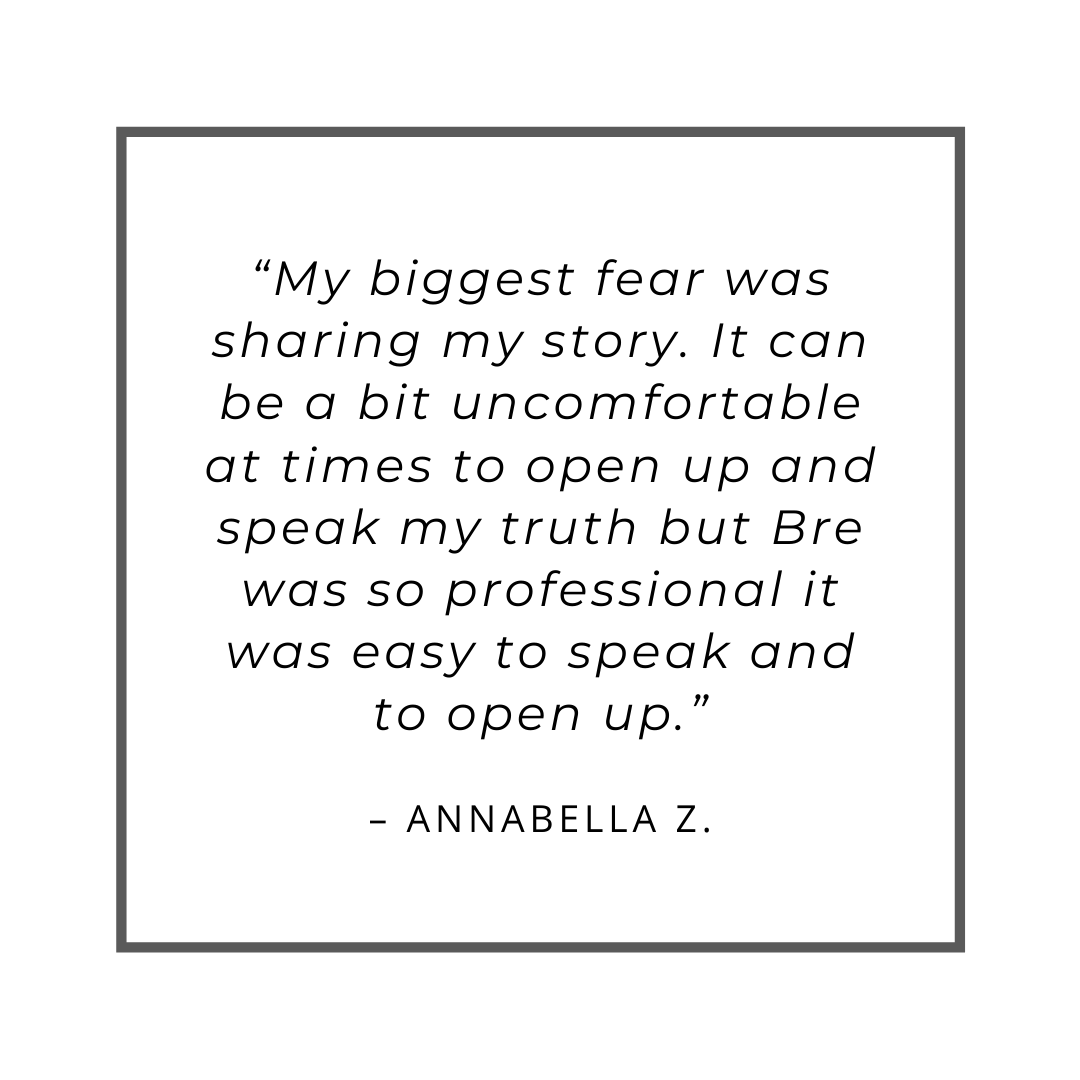 """My biggest fear was sharing my story. It can be a bit uncomfortable at times to open up and speak my truth but Bre was so professional it was easy to speak and to open up."" – Annabella Z."