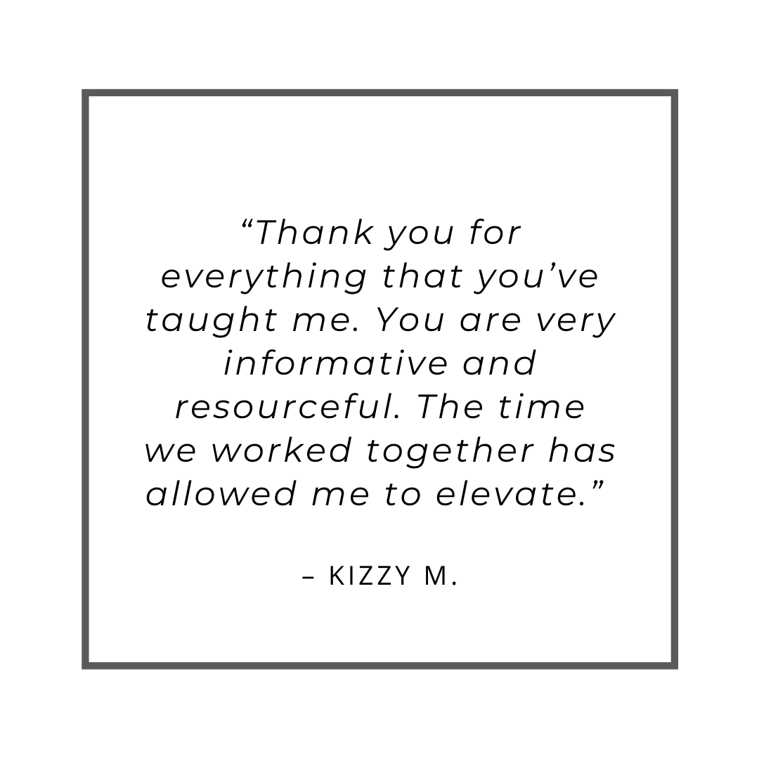 """Thank you for everything that you've taught me. You are very informative and resourceful. The time we worked together has allowed me to elevate."" – Kizzy M."