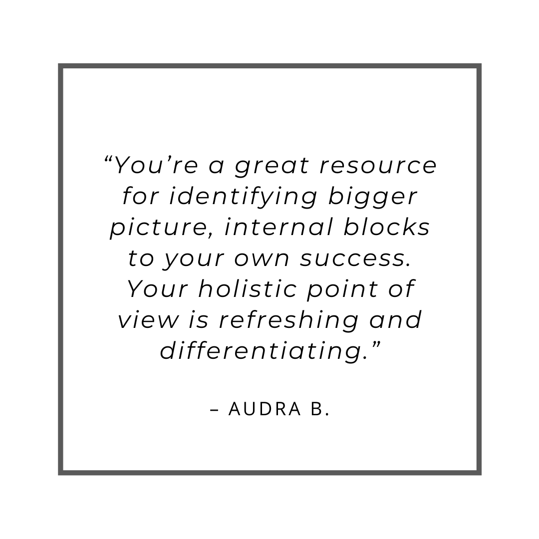 """You're a great resource for identifying bigger picture, internal blocks to your own success. Your holistic point of view is refreshing and differentiating."" – Audra B."