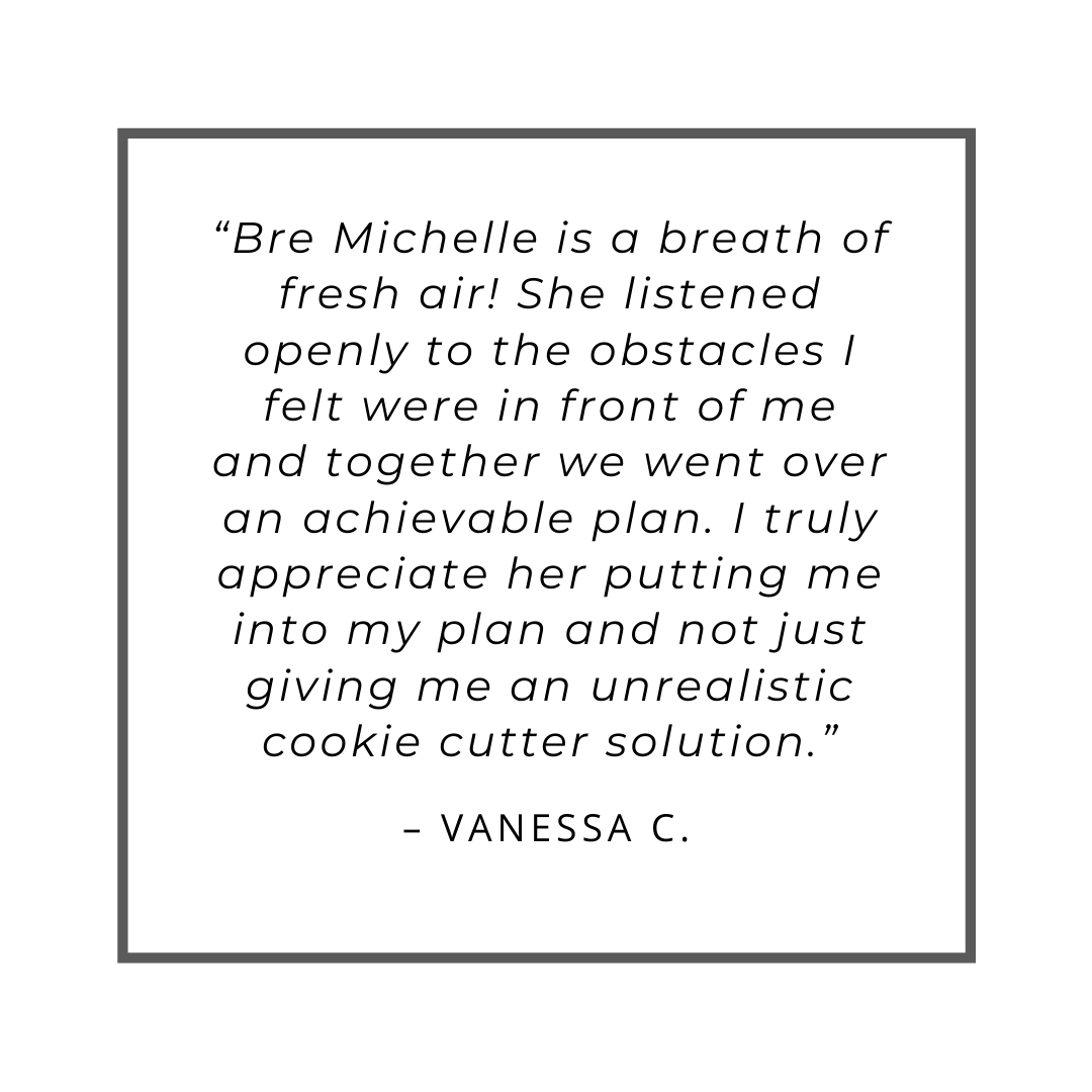 """Bre Michelle is a breath of fresh air! She listened openly to the obstacles I felt were in front of me and together we went over an achievable plan. I truly appreciate her putting me into my plan and not just giving me an unrealistic cookie cutter solution."" – Vanessa C."